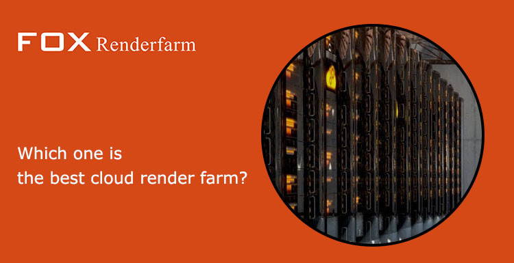 Which One Is The Best Cloud Render Farm?